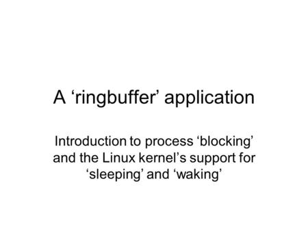A 'ringbuffer' application Introduction to process 'blocking' and the Linux kernel's support for 'sleeping' and 'waking'