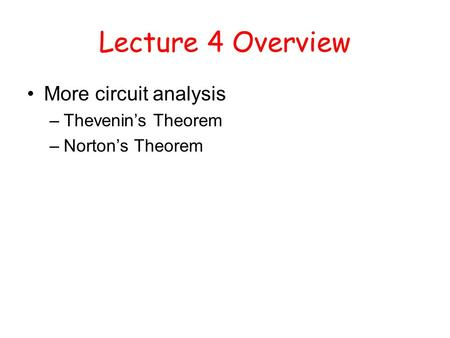 Lecture 4 Overview More circuit analysis –Thevenin's Theorem –Norton's Theorem.