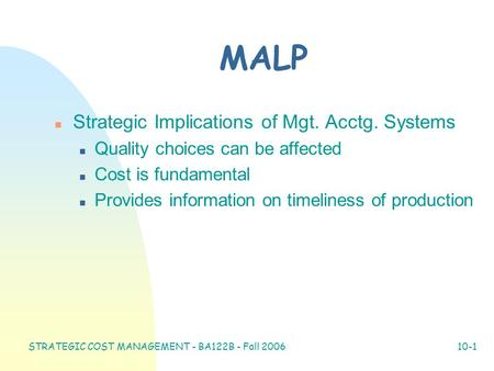 STRATEGIC COST MANAGEMENT - BA122B - Fall 2006 10-1 MALP n Strategic Implications of Mgt. Acctg. Systems n Quality choices can be affected n Cost is fundamental.