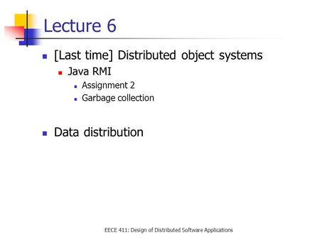 EECE 411: Design of Distributed Software Applications Lecture 6 [Last time] Distributed object systems Java RMI Assignment 2 Garbage collection Data distribution.