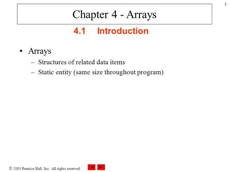  2003 Prentice Hall, Inc. All rights reserved. 1 4.1Introduction Arrays –Structures of related data items –Static entity (same size throughout program)