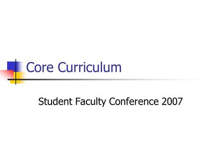 Core Curriculum Student Faculty Conference 2007. Goals of the Committee Address student grievances with core Maintain interdisciplinary studies Collect.
