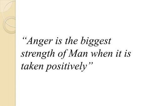 """Anger is the biggest strength of Man when it is taken positively"""