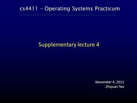 Cs4411 – Operating Systems Practicum November 4, 2011 Zhiyuan Teo Supplementary lecture 4.