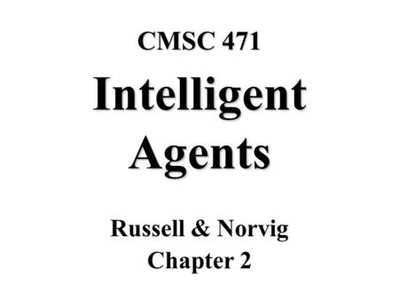 CMSC 471 Intelligent Agents Russell & Norvig Chapter 2.