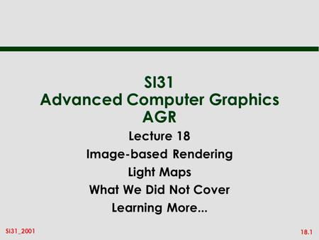 18.1 Si31_2001 SI31 Advanced Computer Graphics AGR Lecture 18 Image-based Rendering Light Maps What We Did Not Cover Learning More...