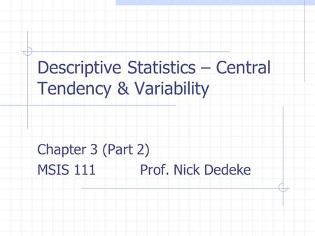 Descriptive Statistics – Central Tendency & Variability Chapter 3 (Part 2) MSIS 111 Prof. Nick Dedeke.