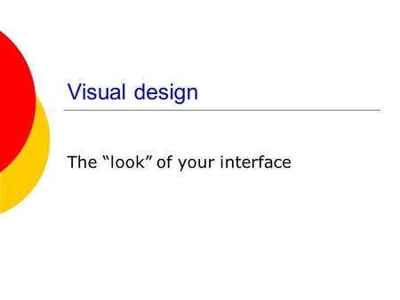 "Visual design The ""look"" of your interface. Your Screen?"