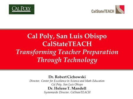 Cal Poly, San Luis Obispo CalStateTEACH Transforming Teacher Preparation Through Technology Dr. Robert Cichowski Director, Center for Excellence in Science.