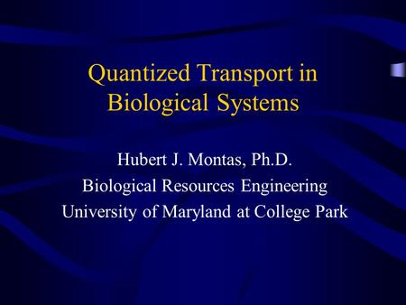 Quantized Transport in Biological Systems Hubert J. Montas, Ph.D. Biological Resources Engineering University of Maryland at College Park.