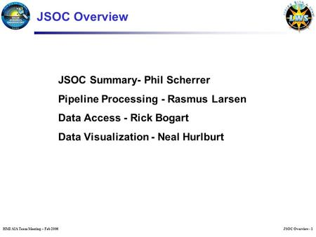 JSOC Overview - 1HMI/AIA Team Meeting – Feb 2006 JSOC Summary- Phil Scherrer Pipeline Processing - Rasmus Larsen Data Access - Rick Bogart Data Visualization.