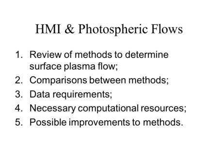 HMI & Photospheric Flows 1.Review of methods to determine surface plasma flow; 2.Comparisons between methods; 3.Data requirements; 4.Necessary computational.