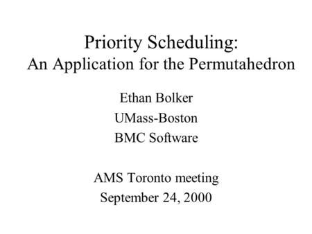 Priority Scheduling: An Application for the Permutahedron Ethan Bolker UMass-Boston BMC Software AMS Toronto meeting September 24, 2000.