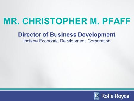 MR. CHRISTOPHER M. PFAFF Director of Business Development Indiana Economic Development Corporation.