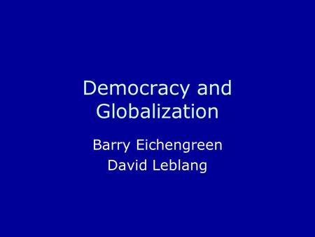 Democracy and Globalization Barry Eichengreen David Leblang.