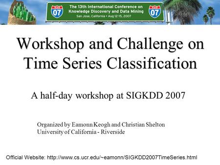 Workshop and Challenge on Time Series Classification A half-day workshop at SIGKDD 2007 Organized by Eamonn Keogh and Christian Shelton University of California.