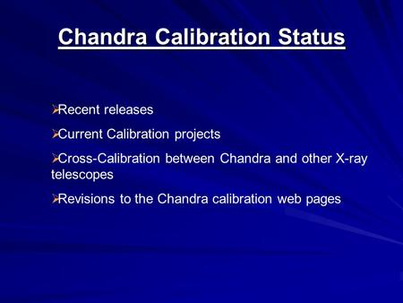 Chandra Calibration Status  Recent releases  Current Calibration projects  Cross-Calibration between Chandra and other X-ray telescopes  Revisions.