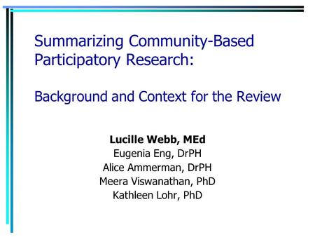 Summarizing Community-Based Participatory Research: Background and Context for the Review Lucille Webb, MEd Eugenia Eng, DrPH Alice Ammerman, DrPH Meera.