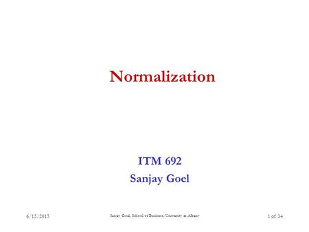 6/15/2015 Sanjay Goel, School of Business, University at Albany 1 of 34 Normalization ITM 692 Sanjay Goel.