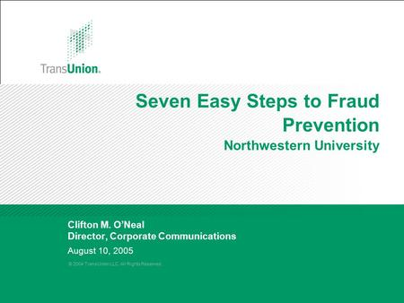 © 2004 TransUnion LLC. All Rights Reserved. August 10, 2005 Seven Easy Steps to Fraud Prevention Northwestern University Clifton M. O'Neal Director, Corporate.