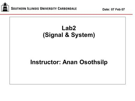 Lab2 (Signal & System) Instructor: Anan Osothsilp Date: 07 Feb 07.