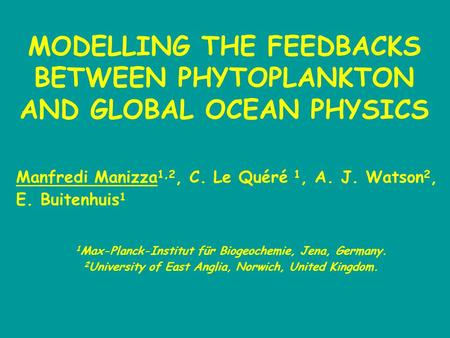 MODELLING THE FEEDBACKS BETWEEN PHYTOPLANKTON AND GLOBAL OCEAN PHYSICS 1 Max-Planck-Institut für Biogeochemie, Jena, Germany. 2 University of East Anglia,