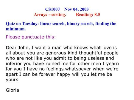 CS100J Nov 04, 2003 Arrays --sorting. Reading: 8.5 Please punctuate this: Dear John, I want a man who knows what love is all about you are generous kind.