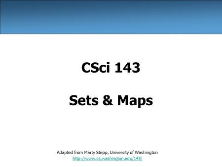 CSci 143 Sets & Maps Adapted from Marty Stepp, University of Washington