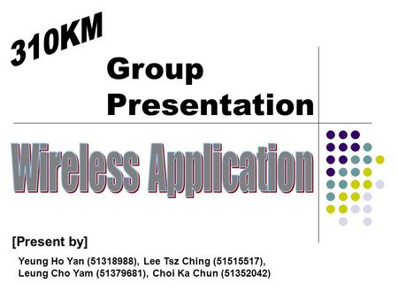 Group Presentation [Present by] Yeung Ho Yan (51318988), Lee Tsz Ching (51515517), Leung Cho Yam (51379681), Choi Ka Chun (51352042)