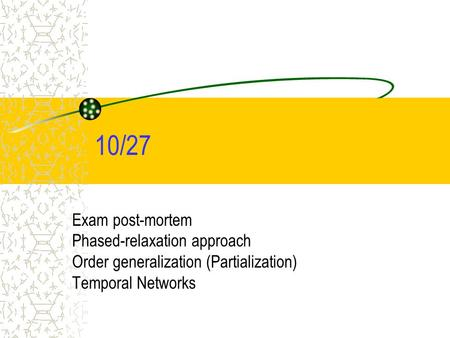 10/27 Exam post-mortem Phased-relaxation approach Order generalization (Partialization) Temporal Networks.