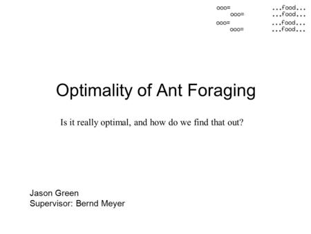 Optimality of Ant Foraging Jason Green Supervisor: Bernd Meyer Is it really optimal, and how do we find that out?