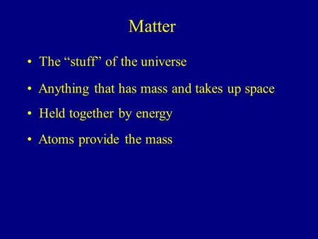 "Matter The ""stuff"" of the universe Anything that has mass and takes up space Held together by energy Atoms provide the mass."