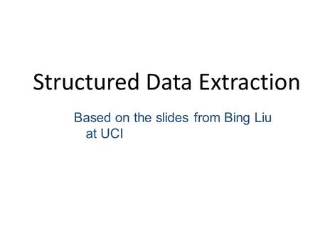 Structured Data Extraction Based on the slides from Bing Liu at UCI.