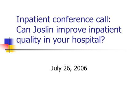 Inpatient conference call: Can Joslin improve inpatient quality in your hospital? July 26, 2006.