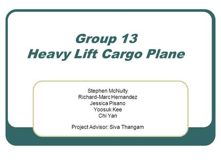 Group 13 Heavy Lift Cargo Plane Stephen McNulty Richard-Marc Hernandez Jessica Pisano Yoosuk Kee Chi Yan Project Advisor: Siva Thangam.