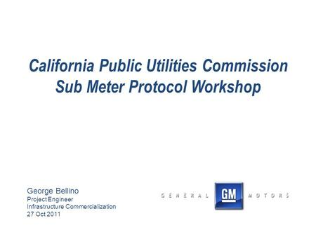 California Public Utilities Commission Sub Meter Protocol Workshop George Bellino Project Engineer Infrastructure Commercialization 27 Oct 2011.