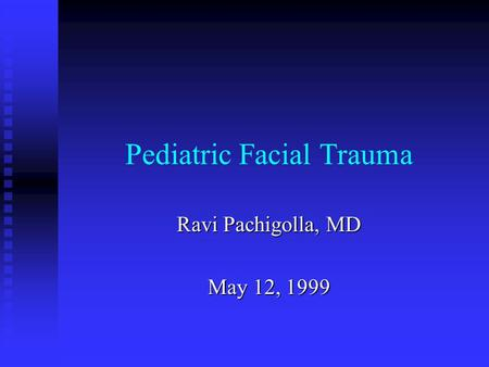 Pediatric Facial Trauma Ravi Pachigolla, MD May 12, 1999.