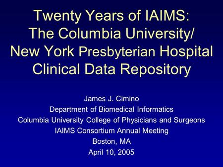 Twenty Years of IAIMS: The Columbia University/ New York Presbyterian Hospital Clinical Data Repository James J. Cimino Department of Biomedical Informatics.