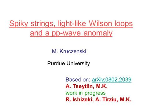 Spiky strings, light-like Wilson loops and a pp-wave anomaly M. Kruczenski Purdue University Based on: arXiv:0802.2039arXiv:0802.2039 A. Tseytlin, M.K.