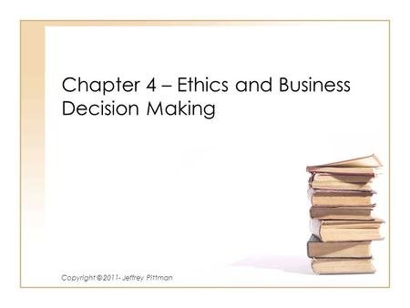 Chapter 4 – Ethics and Business Decision Making Copyright © 2011- Jeffrey Pittman.