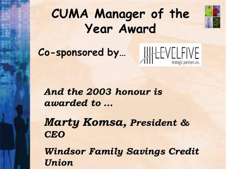 CUMA Manager of the Year Award Co-sponsored by… And the 2003 honour is awarded to … Marty Komsa, President & CEO Windsor Family Savings Credit Union.