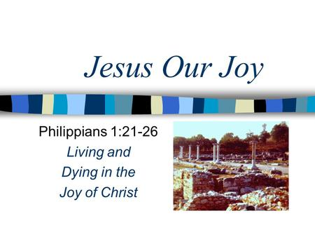 Jesus Our Joy Philippians 1:21-26 Living and Dying in the Joy of Christ.