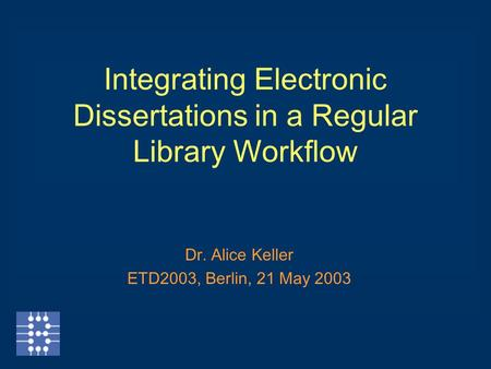 Integrating Electronic Dissertations in a Regular Library Workflow Dr. Alice Keller ETD2003, Berlin, 21 May 2003.