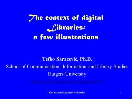 Tefko Saracevic, Rutgers University1 The context of digital Libraries: a few illustrations Tefko Saracevic, Ph.D. School of Communication, Information.