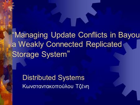"""Managing Update Conflicts in Bayou, a Weakly Connected Replicated Storage System "" Distributed Systems Κωνσταντακοπούλου Τζένη."
