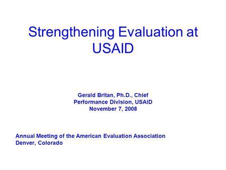 Strengthening Evaluation at USAID Gerald Britan, Ph.D., Chief Performance Division, USAID November 7, 2008 Annual Meeting of the American Evaluation Association.
