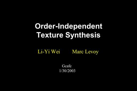Order-Independent Texture Synthesis Li-Yi Wei Marc Levoy Gcafe 1/30/2003.