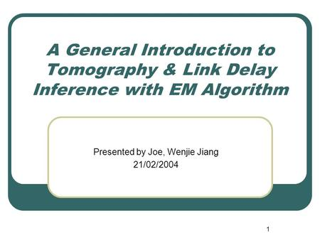 1 A General Introduction to Tomography & Link Delay Inference with EM Algorithm Presented by Joe, Wenjie Jiang 21/02/2004.