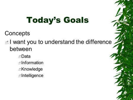 Today's Goals Concepts  I want you to understand the difference between  Data  Information  Knowledge  Intelligence.