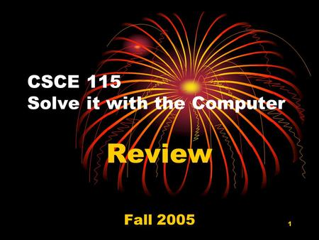 1 CSCE 115 Solve it with the Computer Review Fall 2005.